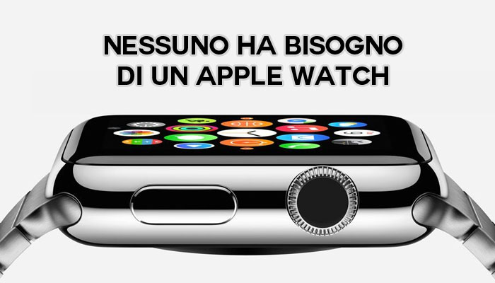Nessuno ha bisogno di un Apple Watch
